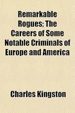 Remarkable Rogues; The Careers of Some Notable Criminals of Europe and America af Charles Kingston