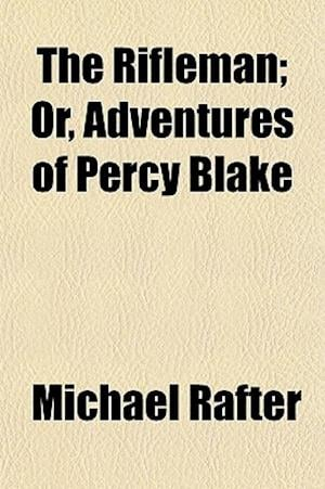 The Rifleman; Or, Adventures of Percy Blake af Michael Rafter