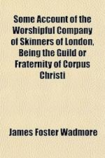 Some Account of the Worshipful Company of Skinners of London, Being the Guild or Fraternity of Corpus Christi af James Foster Wadmore