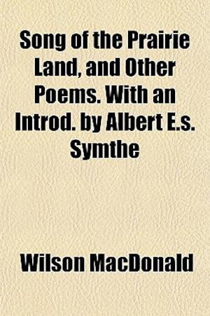 Song of the Prairie Land, and Other Poems. with an Introd. by Albert E.S. Symthe af Wilson Macdonald