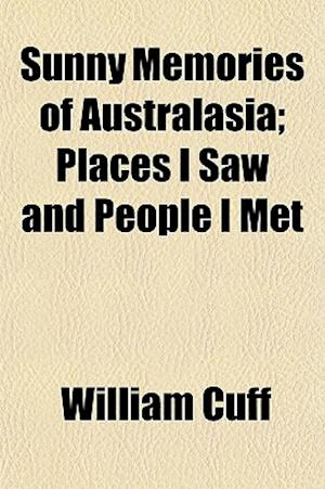 Sunny Memories of Australasia; Places I Saw and People I Met af William Cuff