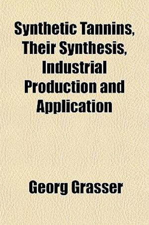 Synthetic Tannins, Their Synthesis, Industrial Production and Application af Georg Grasser