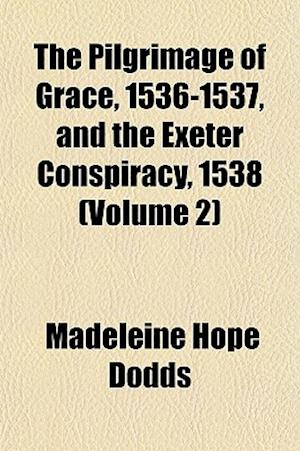 The Pilgrimage of Grace, 1536-1537, and the Exeter Conspiracy, 1538 (Volume 2) af Madeleine Hope Dodds