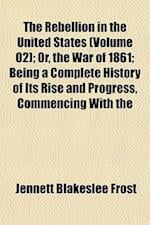 The Rebellion in the United States (Volume 02); Or, the War of 1861; Being a Complete History of Its Rise and Progress, Commencing with the af Jennett Blakeslee Frost