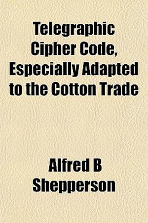 Telegraphic Cipher Code, Especially Adapted to the Cotton Trade af Alfred B. Shepperson