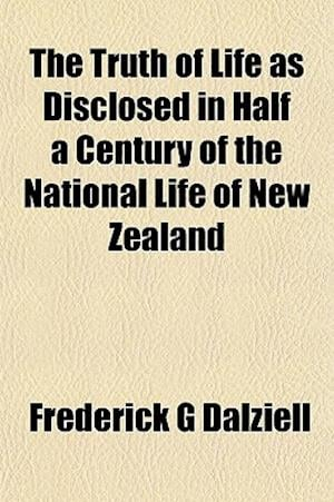 The Truth of Life as Disclosed in Half a Century of the National Life of New Zealand af Frederick G. Dalziell