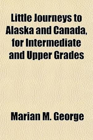 Little Journeys to Alaska and Canada, for Intermediate and Upper Grades af Marian M. George