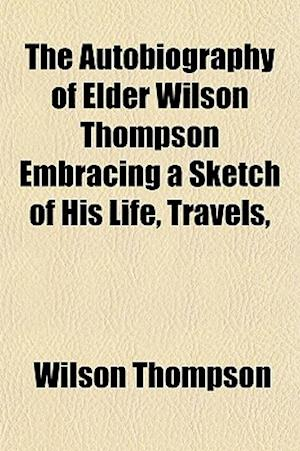 The Autobiography of Elder Wilson Thompson Embracing a Sketch of His Life, Travels, af Wilson Thompson