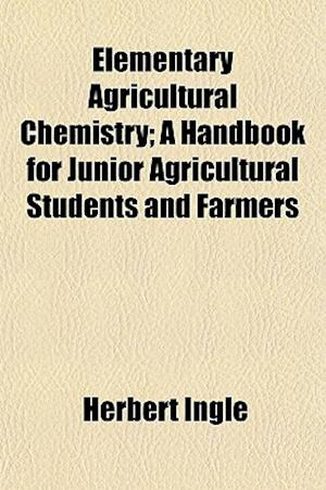 Elementary Agricultural Chemistry; A Handbook for Junior Agricultural Students and Farmers af Herbert Ingle