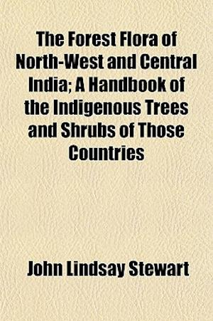 The Forest Flora of North-West and Central India; A Handbook of the Indigenous Trees and Shrubs of Those Countries af John Lindsay Stewart