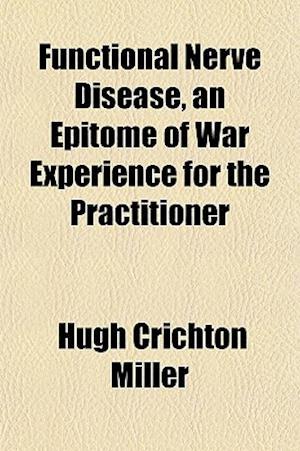 Functional Nerve Disease, an Epitome of War Experience for the Practitioner af Hugh Crichton Miller