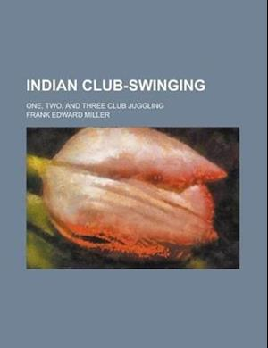 Indian Club-Swinging; One, Two, and Three Club Juggling af Frank Edward Miller, Zoe Kendrick Pyne