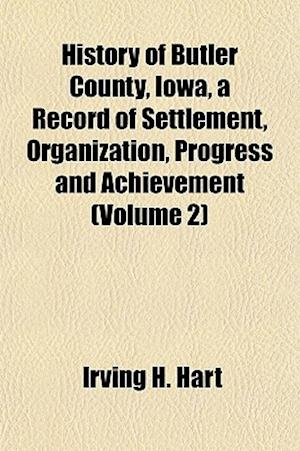 History of Butler County, Iowa, a Record of Settlement, Organization, Progress and Achievement (Volume 2) af Irving H. Hart