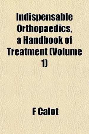 Indispensable Orthopaedics, a Handbook of Treatment (Volume 1) af F. Calot