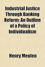 Industrial Justice Through Banking Reform; An Outline of a Policy of Individualism af Henry Meulen