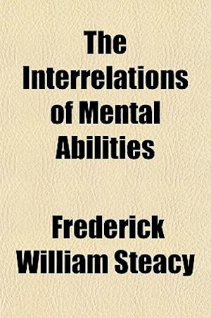 The Interrelations of Mental Abilities af Frederick William Steacy