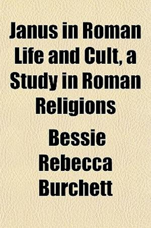 Janus in Roman Life and Cult, a Study in Roman Religions af Bessie Rebecca Burchett