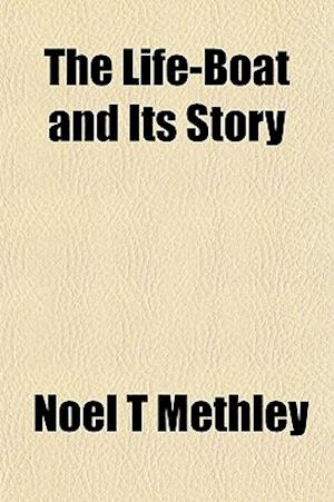 The Life-Boat and Its Story af Nol T. Methley, Noel T. Methley
