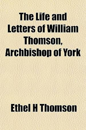 The Life and Letters of William Thomson, Archbishop of York af Ethel H. Thomson