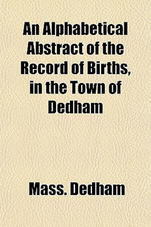 An Alphabetical Abstract of the Record of Births, in the Town of Dedham af Mass Dedham