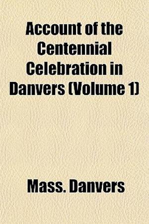 Account of the Centennial Celebration in Danvers (Volume 1) af Mass Danvers, Danvers Massachusetts