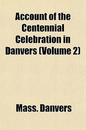 Account of the Centennial Celebration in Danvers (Volume 2) af Danvers Massachusetts, Mass Danvers