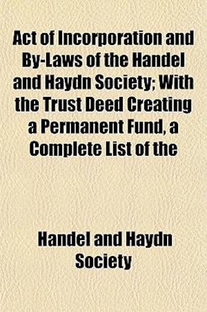 Act of Incorporation and By-Laws of the Handel and Haydn Society; With the Trust Deed Creating a Permanent Fund, a Complete List of the af Handel And Haydn Society