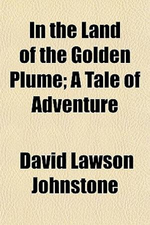 In the Land of the Golden Plume; A Tale of Adventure af David Lawson Johnstone