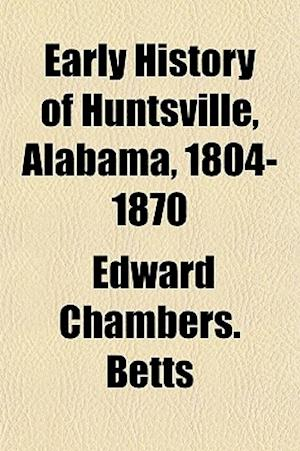 Early History of Huntsville, Alabama, 1804-1870 af Edward Chambers Betts