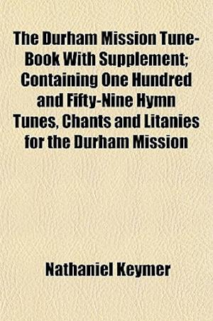 The Durham Mission Tune-Book with Supplement; Containing One Hundred and Fifty-Nine Hymn Tunes, Chants and Litanies for the Durham Mission af Nathaniel Keymer