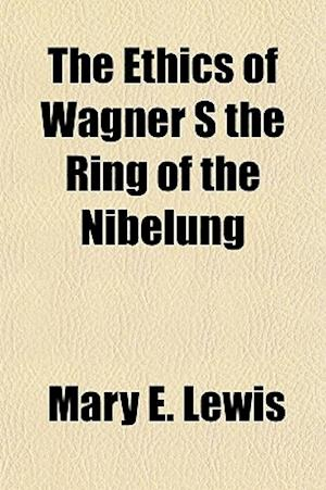 The Ethics of Wagner S the Ring of the Nibelung af Mary E. Lewis