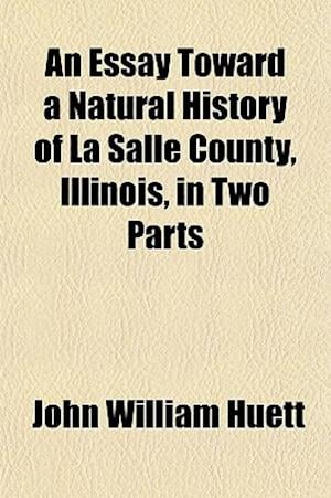 An Essay Toward a Natural History of La Salle County, Illinois, in Two Parts af John William Huett