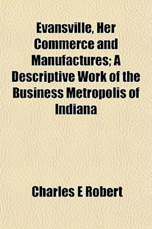 Evansville, Her Commerce and Manufactures; A Descriptive Work of the Business Metropolis of Indiana af Charles E. Robert