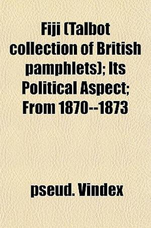 Fiji (Talbot Collection of British Pamphlets); Its Political Aspect; From 1870--1873 af Pseud Vindex