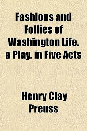 Fashions and Follies of Washington Life. a Play. in Five Acts af Henry Clay Preuss