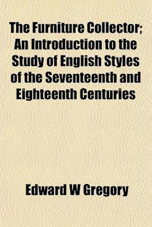The Furniture Collector; An Introduction to the Study of English Styles of the Seventeenth and Eighteenth Centuries af Edward W. Gregory
