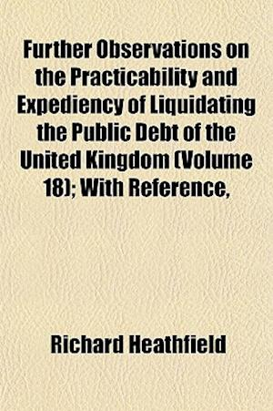 Further Observations on the Practicability and Expediency of Liquidating the Public Debt of the United Kingdom (Volume 18); With Reference, af Richard Heathfield