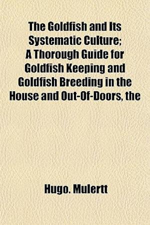 The Goldfish and Its Systematic Culture; A Thorough Guide for Goldfish Keeping and Goldfish Breeding in the House and Out-Of-Doors af Hugo Mulertt