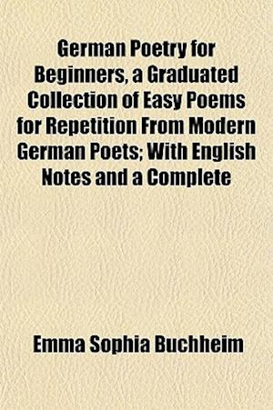 German Poetry for Beginners, a Graduated Collection of Easy Poems for Repetition from Modern German Poets; With English Notes and a Complete af Emma Sophia Buchheim