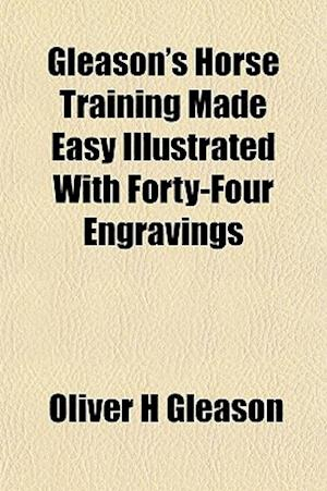 Gleason's Horse Training Made Easy Illustrated with Forty-Four Engravings af Oliver H. Gleason