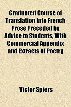 Graduated Course of Translation Into French Prose Preceded by Advice to Students, with Commercial Appendix and Extracts of Poetry af Victor Spiers