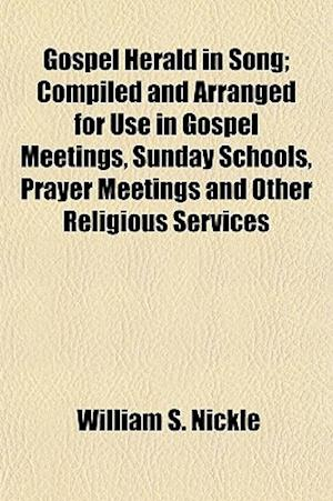 Gospel Herald in Song; Compiled and Arranged for Use in Gospel Meetings, Sunday Schools, Prayer Meetings and Other Religious Services af William S. Nickle