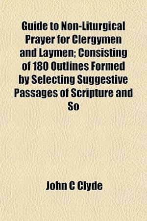 Guide to Non-Liturgical Prayer for Clergymen and Laymen; Consisting of 180 Outlines Formed by Selecting Suggestive Passages of Scripture and So af John C. Clyde