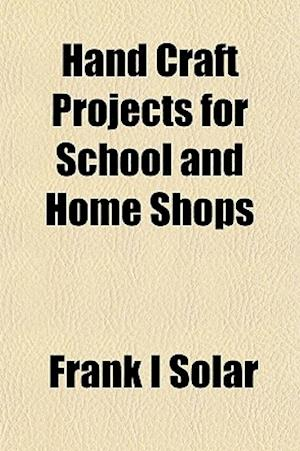 Hand Craft Projects for School and Home Shops af Frank I. Solar