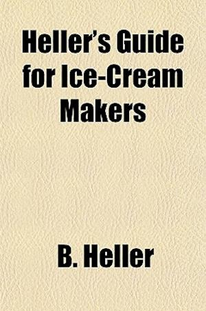 Heller's Guide for Ice-Cream Makers af B. Heller, B. Heller Co