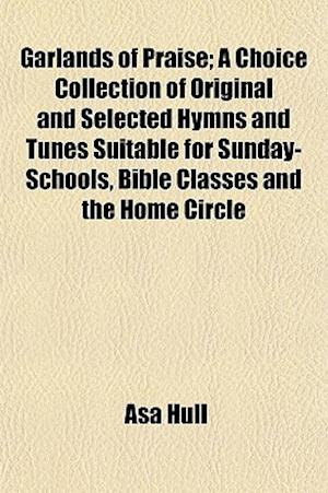 Garlands of Praise; A Choice Collection of Original and Selected Hymns and Tunes Suitable for Sunday-Schools, Bible Classes and the Home Circle af Asa Hull