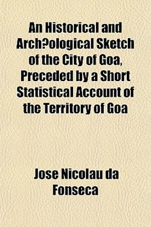 An Historical and Archaeological Sketch of the City of Goa, Preceded by a Short Statistical Account of the Territory of Goa af Jos Nicolau Da Fonseca, Jose Nicolau Da Fonseca
