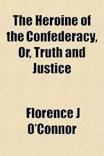 The Heroine of the Confederacy, Or, Truth and Justice af Florence J. O'Connor