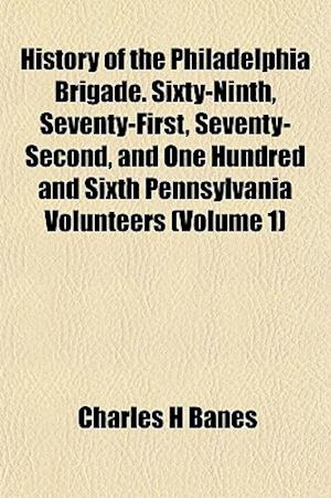History of the Philadelphia Brigade. Sixty-Ninth, Seventy-First, Seventy-Second, and One Hundred and Sixth Pennsylvania Volunteers (Volume 1) af Charles H. Banes