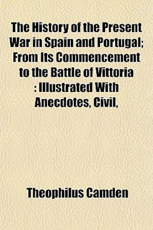 The History of the Present War in Spain and Portugal; From Its Commencement to the Battle of Vittoria af Theophilus Camden